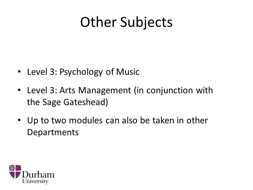 Other Subjects Level 3: Psychology of Music Level 3: Arts Management (in conjunction with the Sage Gateshead) Up to two modules can also be taken in other Departments