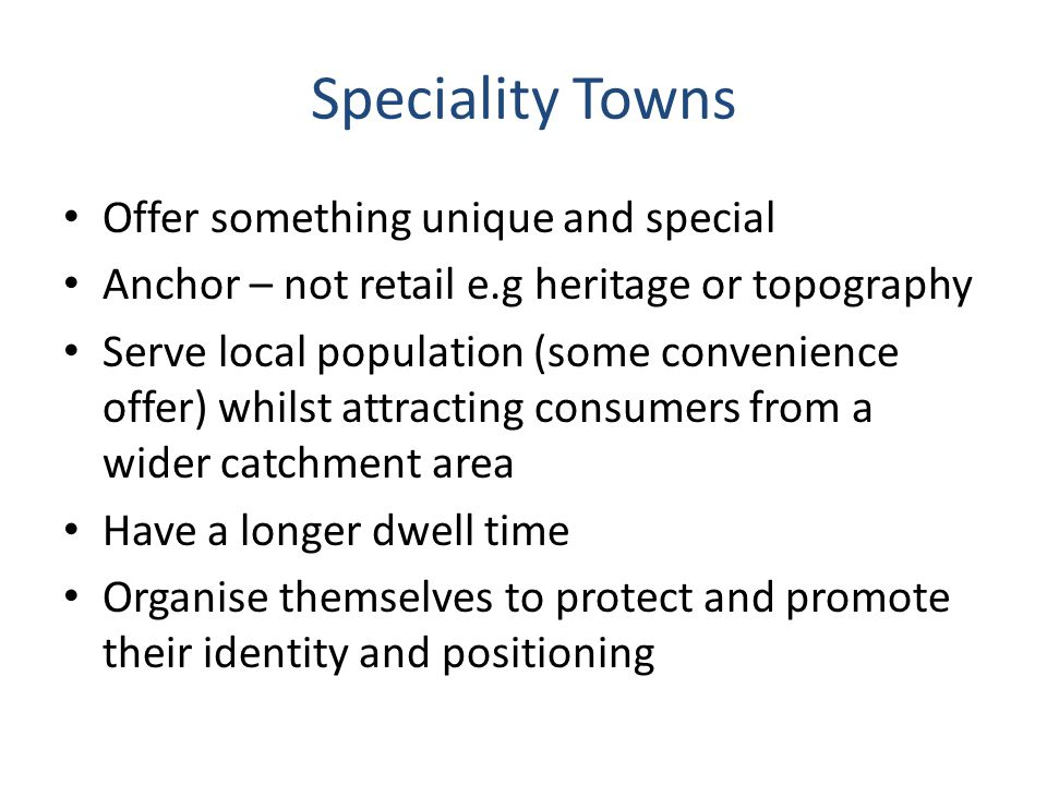 Speciality Towns Offer something unique and special Anchor – not retail e.g heritage or topography Serve local population (some convenience offer) whilst attracting consumers from a wider catchment area Have a longer dwell time Organise themselves to protect and promote their identity and positioning