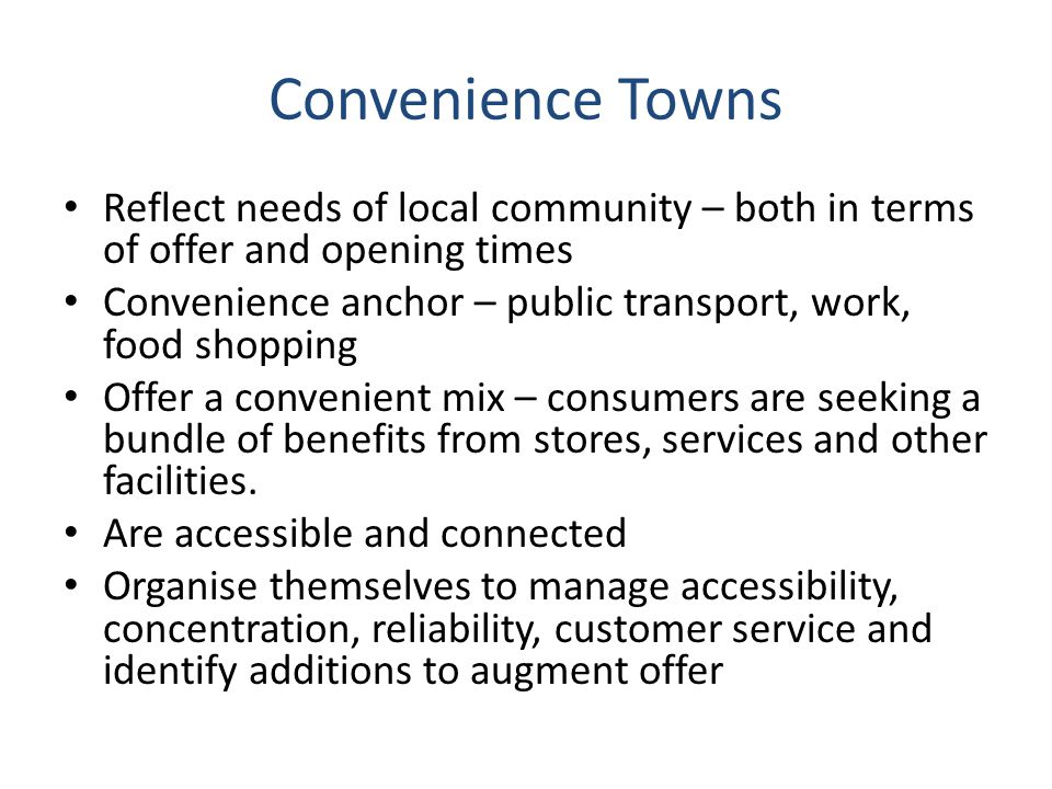 Convenience Towns Reflect needs of local community – both in terms of offer and opening times Convenience anchor – public transport, work, food shopping Offer a convenient mix – consumers are seeking a bundle of benefits from stores, services and other facilities.