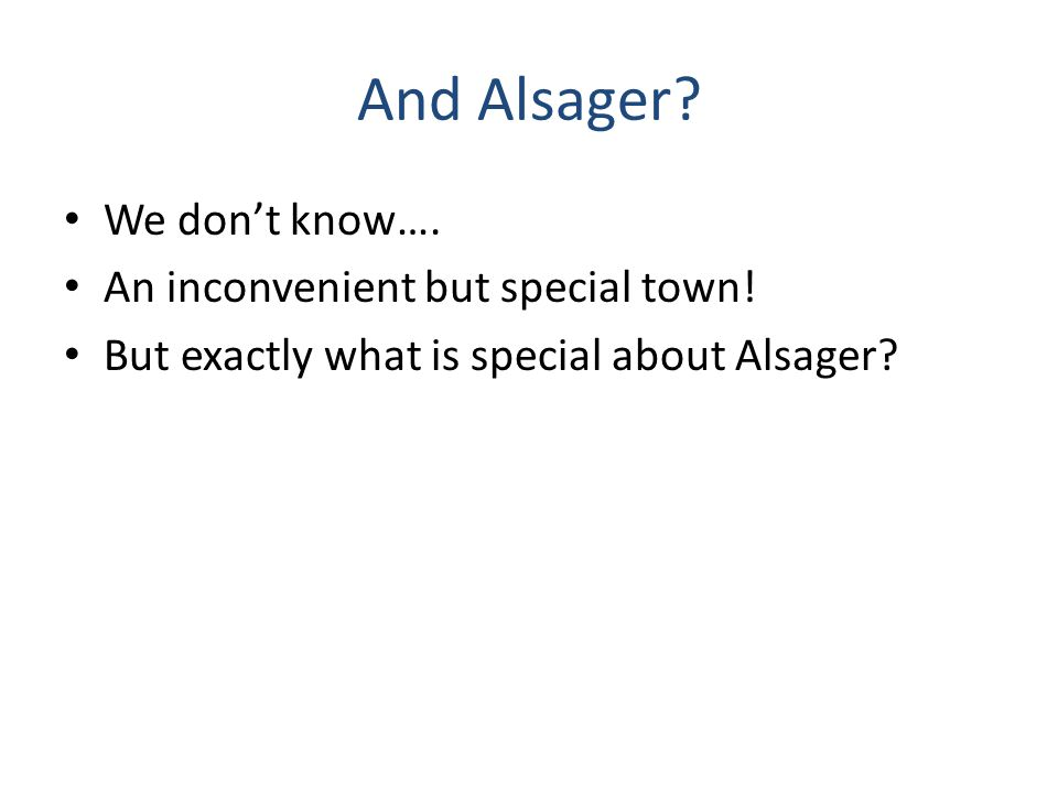 And Alsager. We don't know…. An inconvenient but special town.