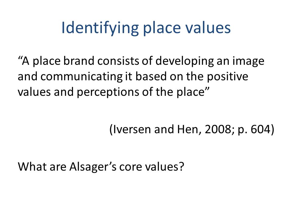 Identifying place values A place brand consists of developing an image and communicating it based on the positive values and perceptions of the place (Iversen and Hen, 2008; p.
