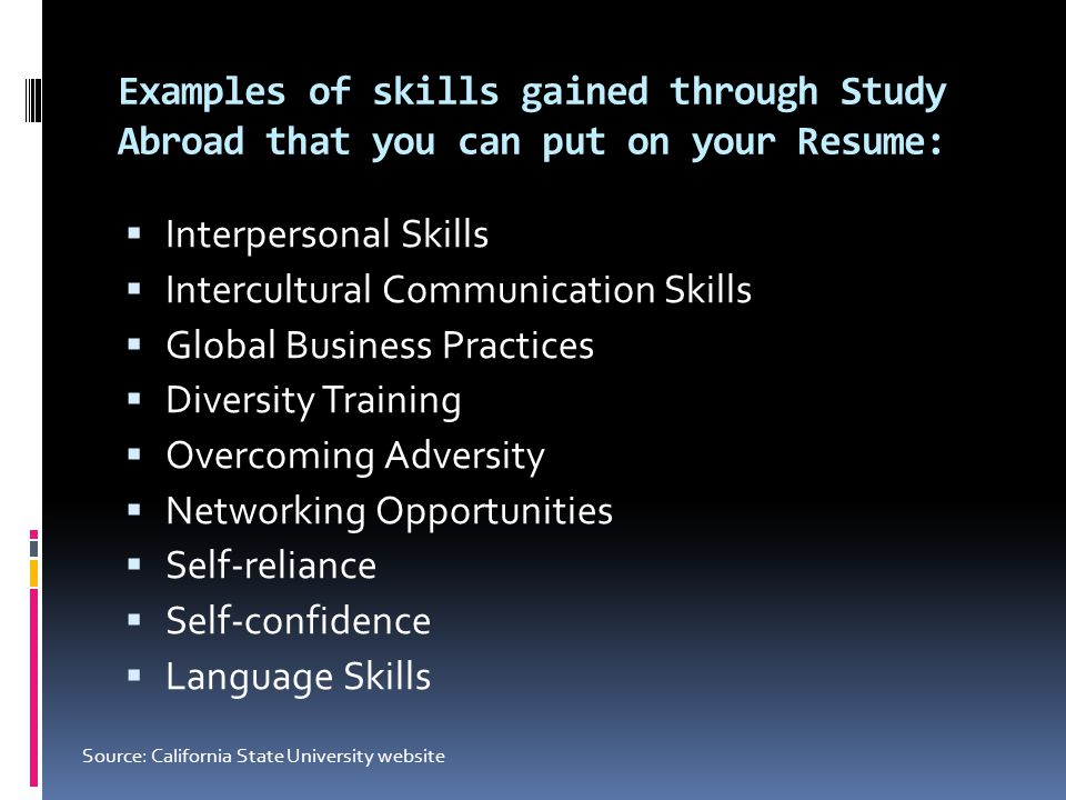Examples of skills gained through Study Abroad that you can put on your Resume:  Interpersonal Skills  Intercultural Communication Skills  Global B