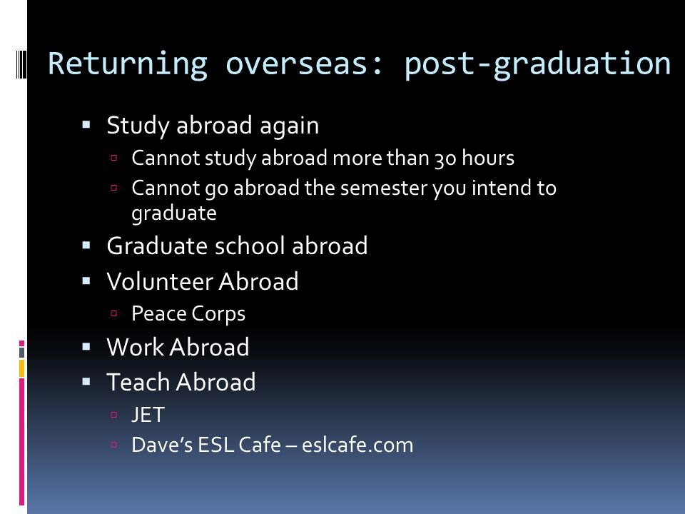 Returning overseas: post-graduation  Study abroad again  Cannot study abroad more than 30 hours  Cannot go abroad the semester you intend to gradua