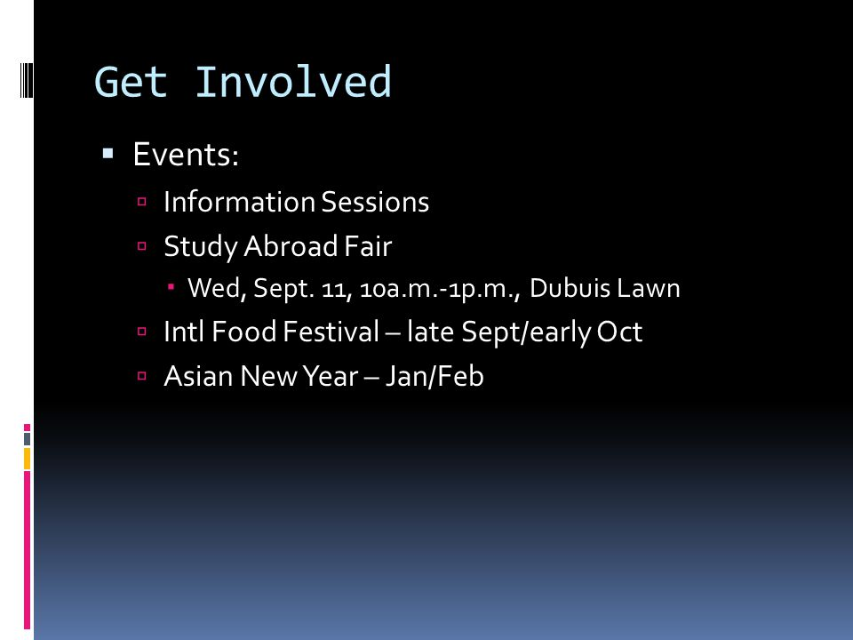 Get Involved  Events:  Information Sessions  Study Abroad Fair  Wed, Sept. 11, 10a.m.-1p.m., Dubuis Lawn  Intl Food Festival – late Sept/early Oc