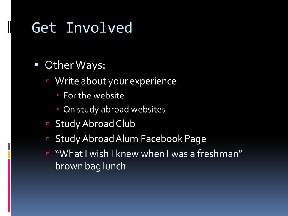 Get Involved  Other Ways:  Write about your experience  For the website  On study abroad websites  Study Abroad Club  Study Abroad Alum Facebook Page  What I wish I knew when I was a freshman brown bag lunch