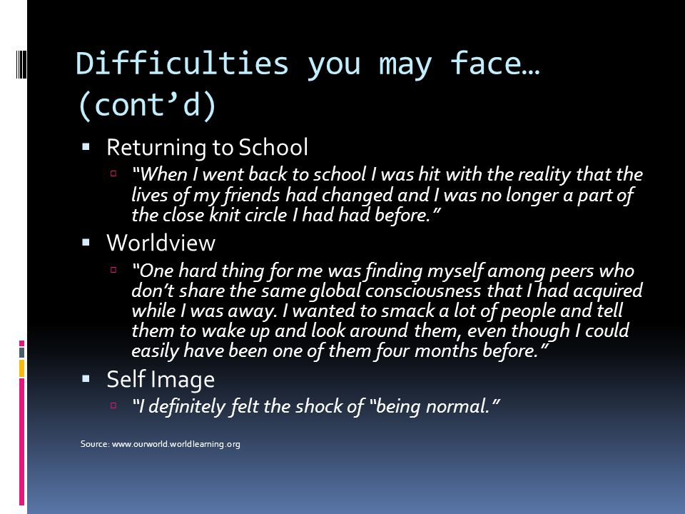 """Difficulties you may face… (cont'd)  Returning to School  """"When I went back to school I was hit with the reality that the lives of my friends had ch"""