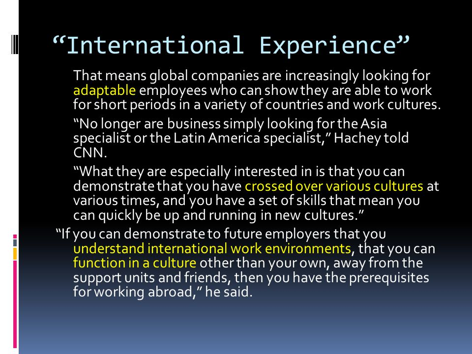 International Experience That means global companies are increasingly looking for adaptable employees who can show they are able to work for short periods in a variety of countries and work cultures.