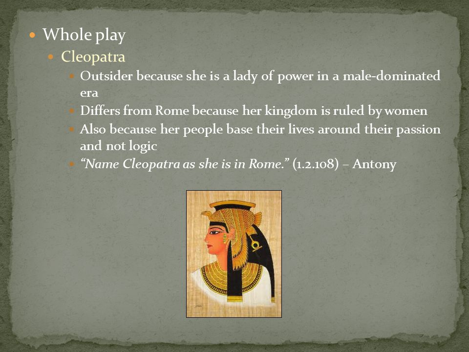 Whole play Cleopatra Outsider because she is a lady of power in a male-dominated era Differs from Rome because her kingdom is ruled by women Also because her people base their lives around their passion and not logic Name Cleopatra as she is in Rome. (1.2.108) – Antony