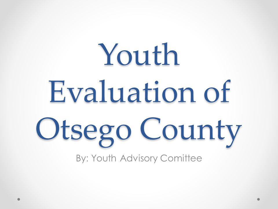 Youth Evaluation of Otsego County By: Youth Advisory Comittee