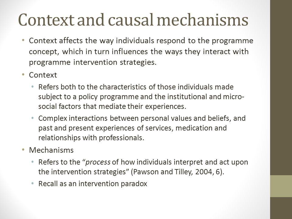 Context and causal mechanisms Context affects the way individuals respond to the programme concept, which in turn influences the ways they interact with programme intervention strategies.