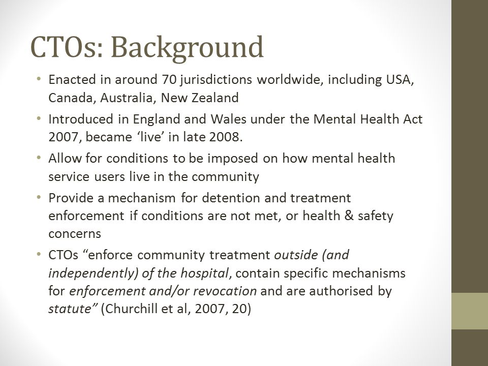 CTOs: Background Enacted in around 70 jurisdictions worldwide, including USA, Canada, Australia, New Zealand Introduced in England and Wales under the Mental Health Act 2007, became 'live' in late 2008.