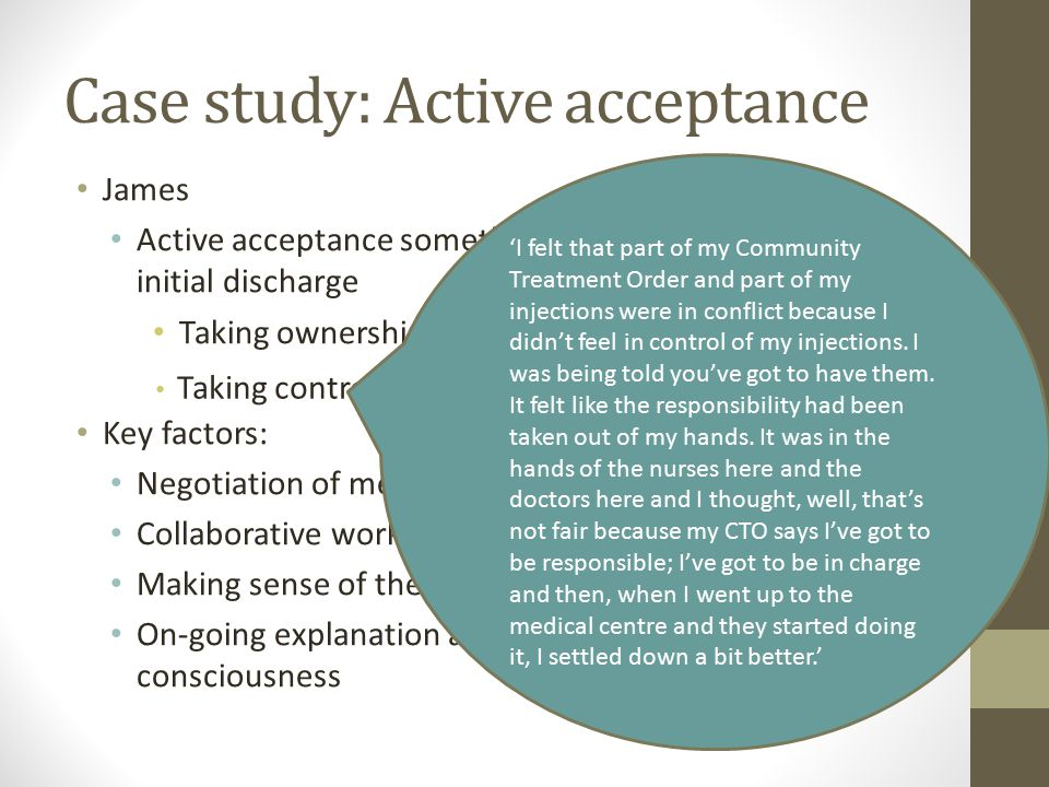 Case study: Active acceptance James Active acceptance something to be worked at from initial discharge Taking ownership - It belong to me Key factors: Negotiation of medication Collaborative work – 'mutuality of accounts' Making sense of the CTO – developing purpose On-going explanation and development of legal consciousness Taking control 'I felt that part of my Community Treatment Order and part of my injections were in conflict because I didn't feel in control of my injections.