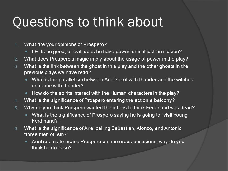 Questions to think about 1. What are your opinions of Prospero? I.E. Is he good, or evil, does he have power, or is it just an illusion? 2. What does