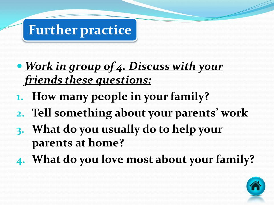 Further practice Work in group of 4. Discuss with your friends these questions: 1. How many people in your family? 2. Tell something about your parent
