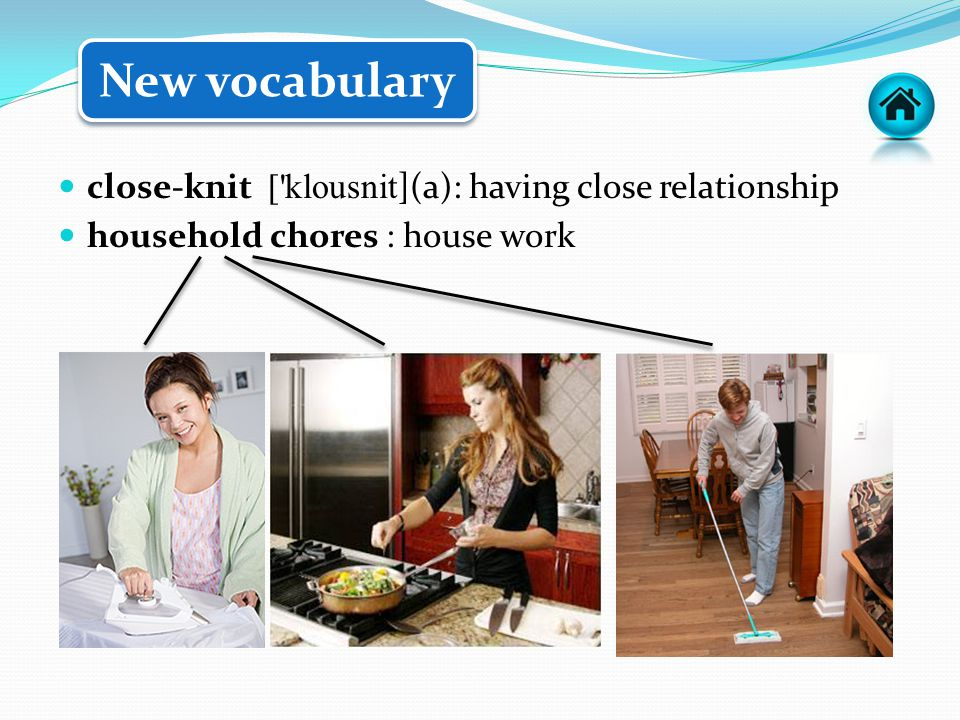 close-knit [ klousnit](a): having close relationship household chores : house work New vocabulary