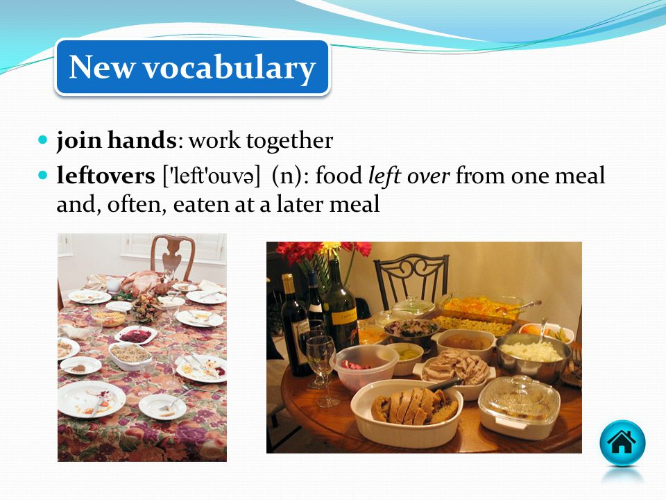 join hands: work together leftovers ['left'ouv ə ] (n): food left over from one meal and, often, eaten at a later meal New vocabulary