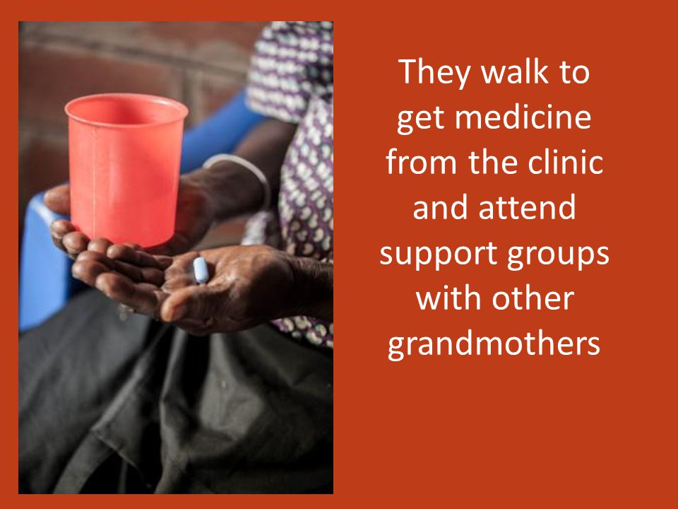 They walk to get medicine from the clinic and attend support groups with other grandmothers
