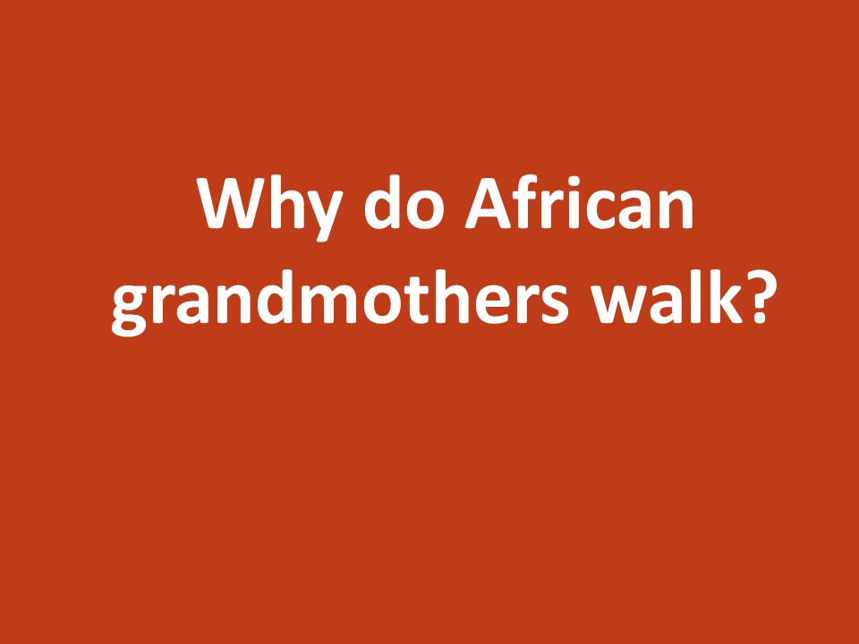 Why do African grandmothers walk