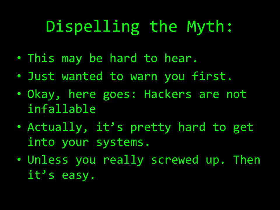 Dispelling the Myth: This may be hard to hear. Just wanted to warn you first. Okay, here goes: Hackers are not infallable Actually, it's pretty hard t