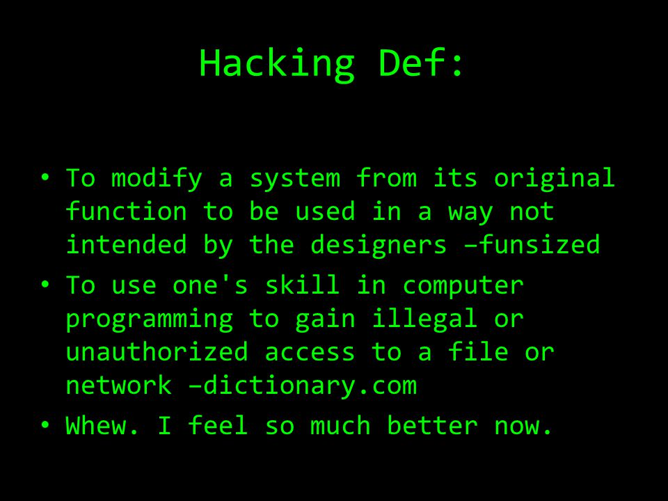 Hacking Def: To modify a system from its original function to be used in a way not intended by the designers –funsized To use one's skill in computer