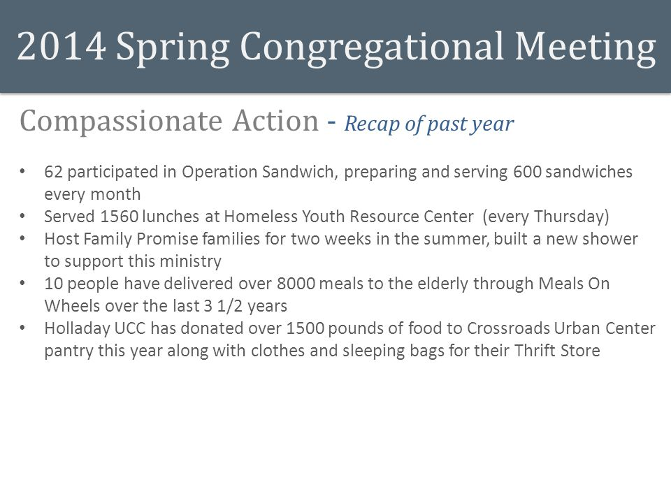 2014 Spring Congregational Meeting Compassionate Action - Recap of past year 62 participated in Operation Sandwich, preparing and serving 600 sandwiches every month Served 1560 lunches at Homeless Youth Resource Center (every Thursday) Host Family Promise families for two weeks in the summer, built a new shower to support this ministry 10 people have delivered over 8000 meals to the elderly through Meals On Wheels over the last 3 1/2 years Holladay UCC has donated over 1500 pounds of food to Crossroads Urban Center pantry this year along with clothes and sleeping bags for their Thrift Store