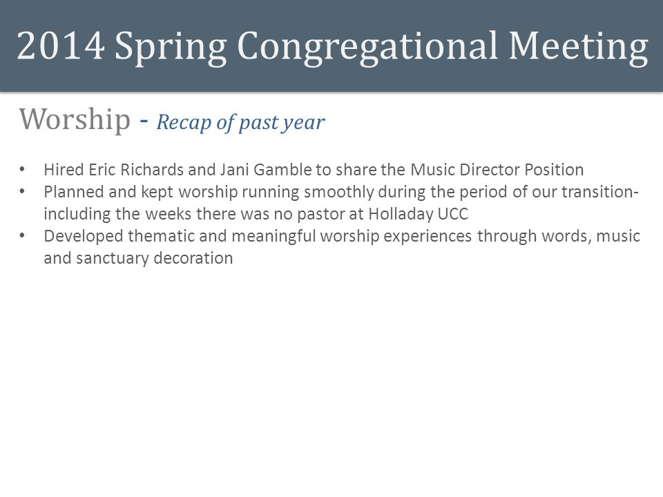 2014 Spring Congregational Meeting Worship - Recap of past year Hired Eric Richards and Jani Gamble to share the Music Director Position Planned and kept worship running smoothly during the period of our transition- including the weeks there was no pastor at Holladay UCC Developed thematic and meaningful worship experiences through words, music and sanctuary decoration