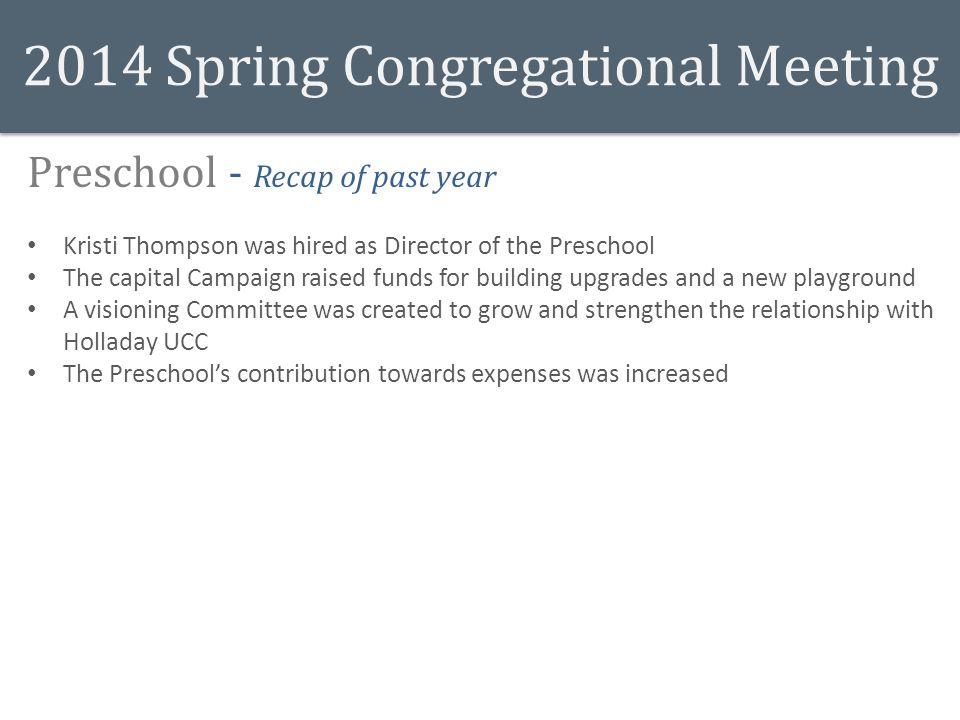 2014 Spring Congregational Meeting Preschool - Recap of past year Kristi Thompson was hired as Director of the Preschool The capital Campaign raised funds for building upgrades and a new playground A visioning Committee was created to grow and strengthen the relationship with Holladay UCC The Preschool's contribution towards expenses was increased