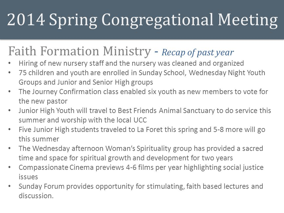 2014 Spring Congregational Meeting Faith Formation Ministry - Recap of past year Hiring of new nursery staff and the nursery was cleaned and organized 75 children and youth are enrolled in Sunday School, Wednesday Night Youth Groups and Junior and Senior High groups The Journey Confirmation class enabled six youth as new members to vote for the new pastor Junior High Youth will travel to Best Friends Animal Sanctuary to do service this summer and worship with the local UCC Five Junior High students traveled to La Foret this spring and 5-8 more will go this summer The Wednesday afternoon Woman's Spirituality group has provided a sacred time and space for spiritual growth and development for two years Compassionate Cinema previews 4-6 films per year highlighting social justice issues Sunday Forum provides opportunity for stimulating, faith based lectures and discussion.