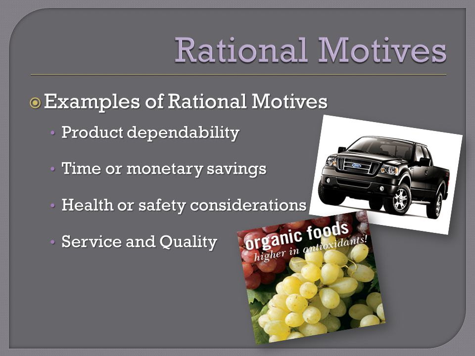  Examples of Rational Motives Product dependability Product dependability Time or monetary savings Time or monetary savings Health or safety considerations Health or safety considerations Service and Quality Service and Quality