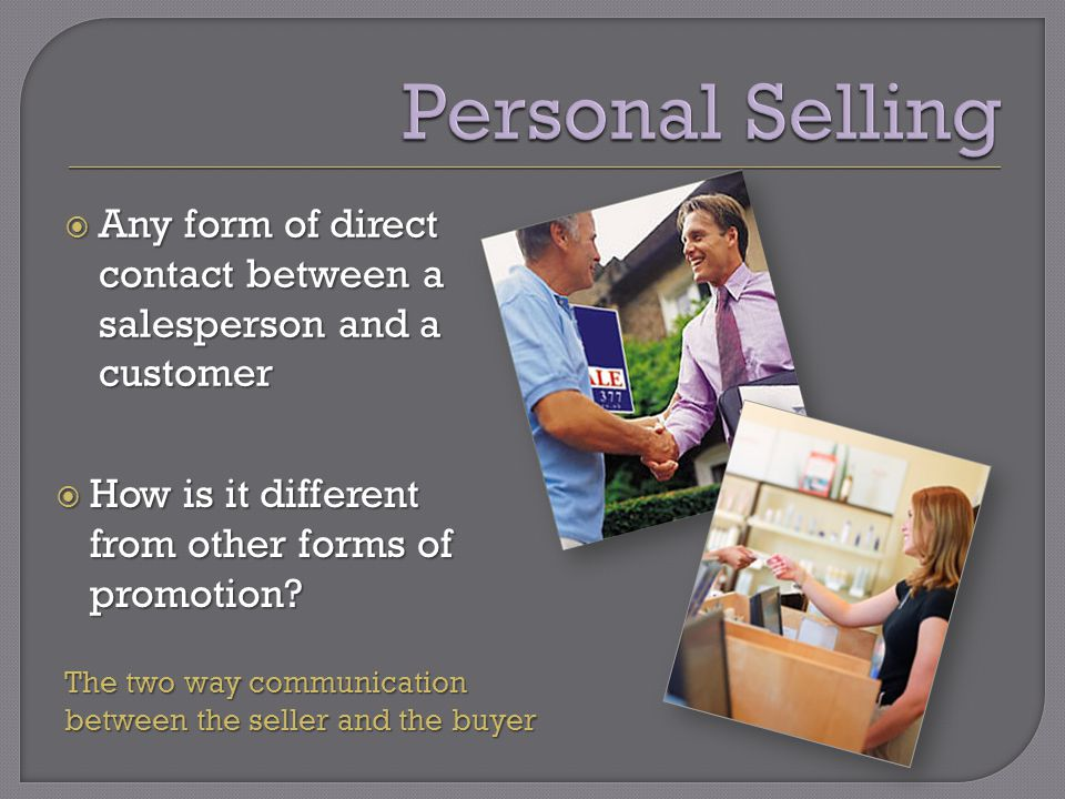  Any form of direct contact between a salesperson and a customer  How is it different from other forms of promotion.