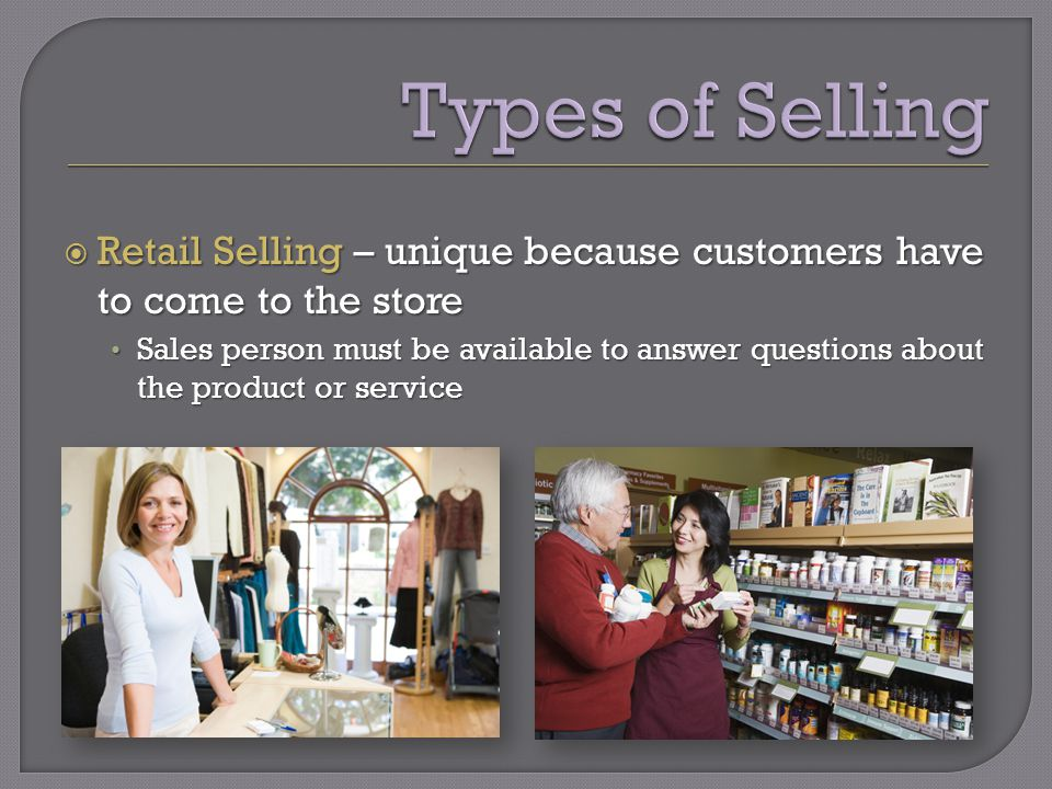  Retail Selling – unique because customers have to come to the store Sales person must be available to answer questions about the product or service Sales person must be available to answer questions about the product or service