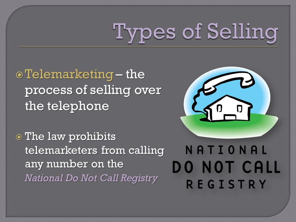  Telemarketing – the process of selling over the telephone  The law prohibits telemarketers from calling any number on the National Do Not Call Registry