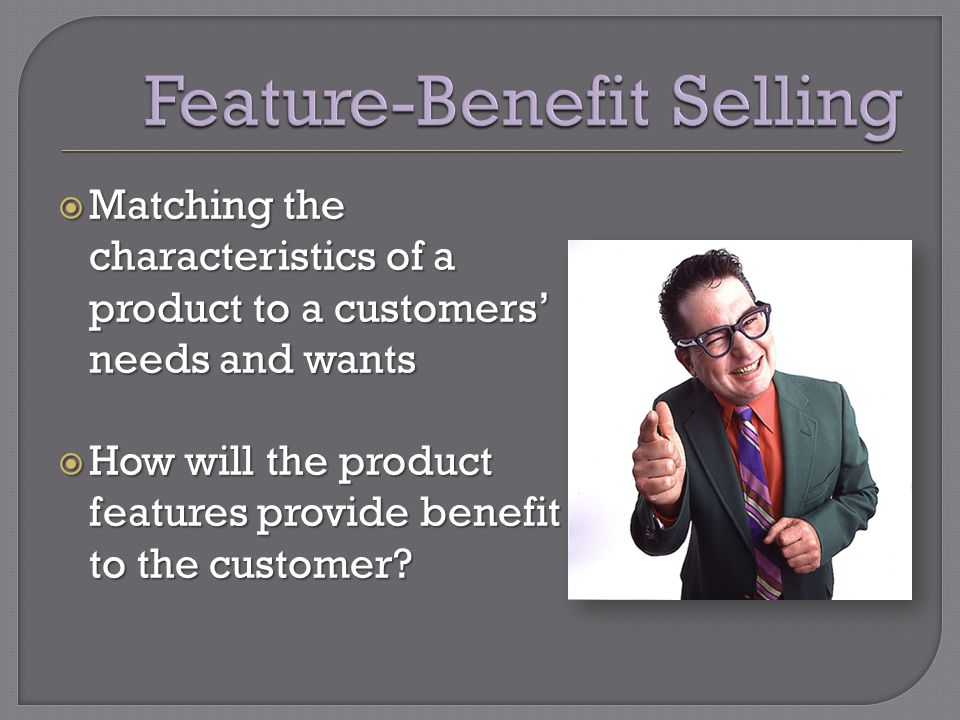  Matching the characteristics of a product to a customers' needs and wants  How will the product features provide benefit to the customer?