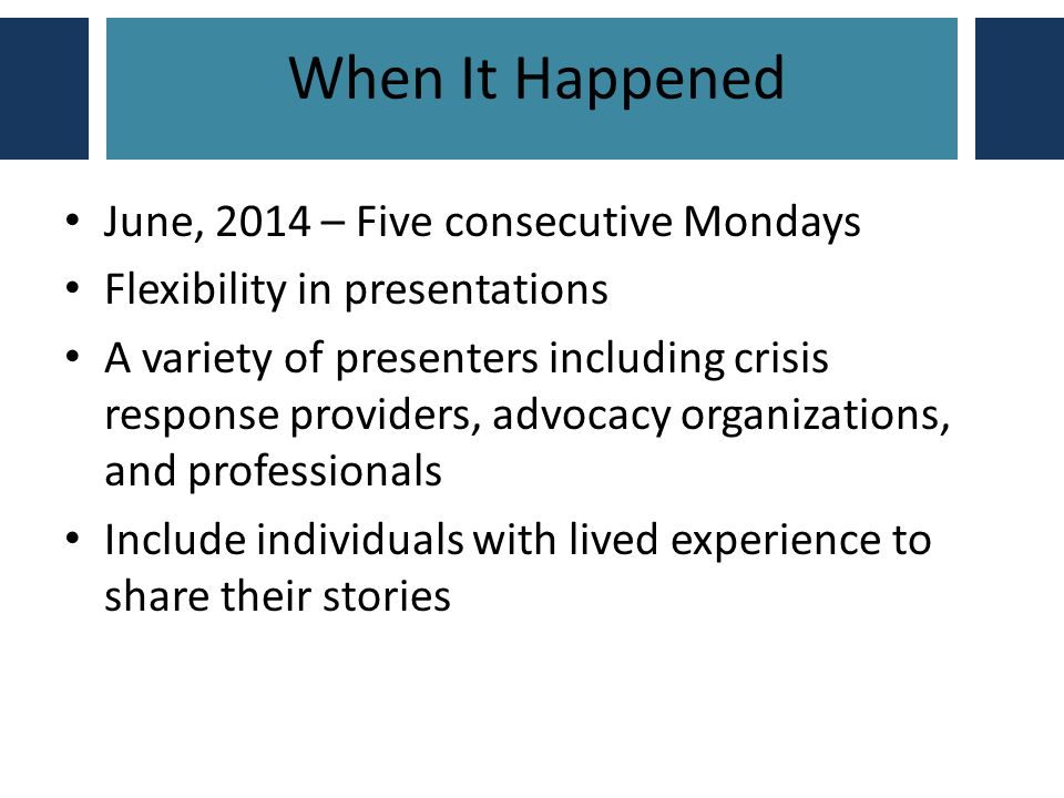 When It Happened June, 2014 – Five consecutive Mondays Flexibility in presentations A variety of presenters including crisis response providers, advocacy organizations, and professionals Include individuals with lived experience to share their stories