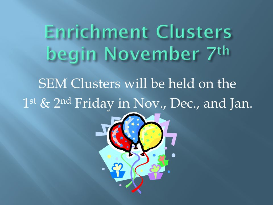 SEM Clusters will be held on the 1 st & 2 nd Friday in Nov., Dec., and Jan.