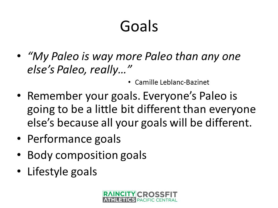 "Goals ""My Paleo is way more Paleo than any one else's Paleo, really…"" Camille Leblanc-Bazinet Remember your goals. Everyone's Paleo is going to be a l"