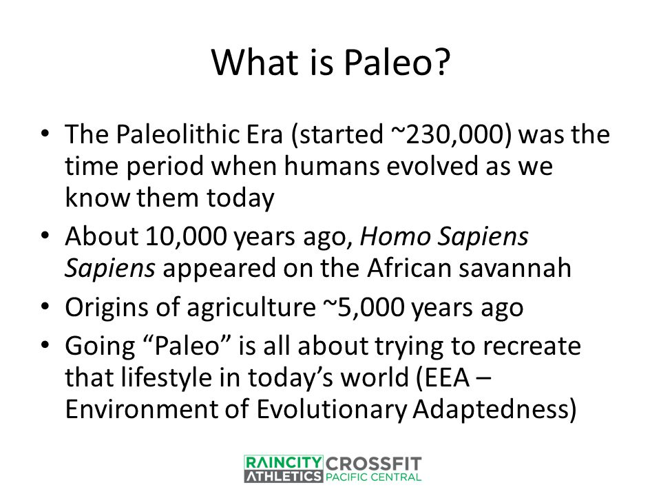 What is Paleo? The Paleolithic Era (started ~230,000) was the time period when humans evolved as we know them today About 10,000 years ago, Homo Sapie