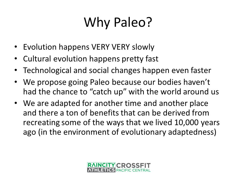 Why Paleo? Evolution happens VERY VERY slowly Cultural evolution happens pretty fast Technological and social changes happen even faster We propose go