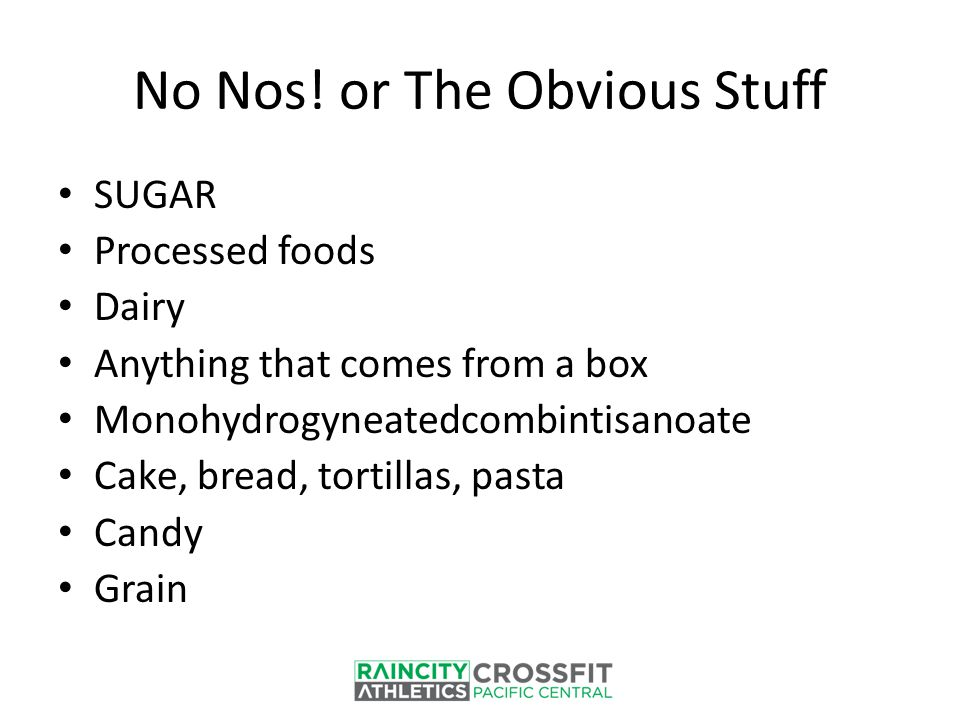 No Nos! or The Obvious Stuff SUGAR Processed foods Dairy Anything that comes from a box Monohydrogyneatedcombintisanoate Cake, bread, tortillas, pasta