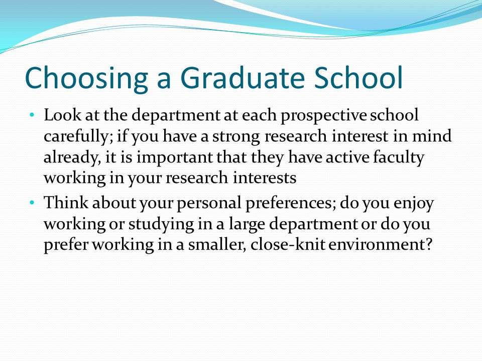 Choosing a Graduate School Look at the department at each prospective school carefully; if you have a strong research interest in mind already, it is important that they have active faculty working in your research interests Think about your personal preferences; do you enjoy working or studying in a large department or do you prefer working in a smaller, close-knit environment