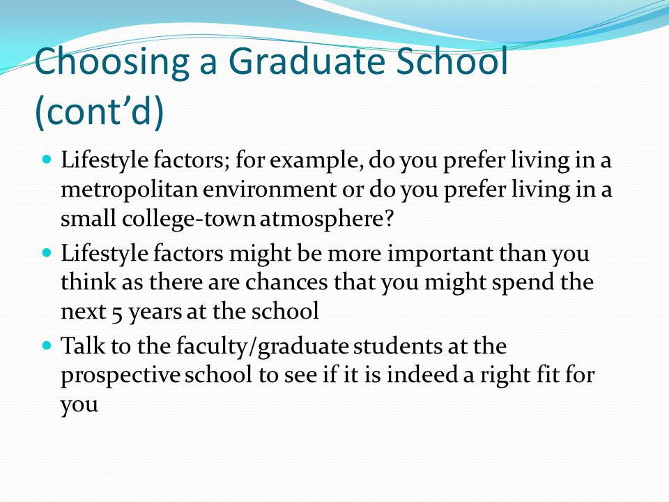 Choosing a Graduate School (cont'd) Lifestyle factors; for example, do you prefer living in a metropolitan environment or do you prefer living in a small college-town atmosphere.