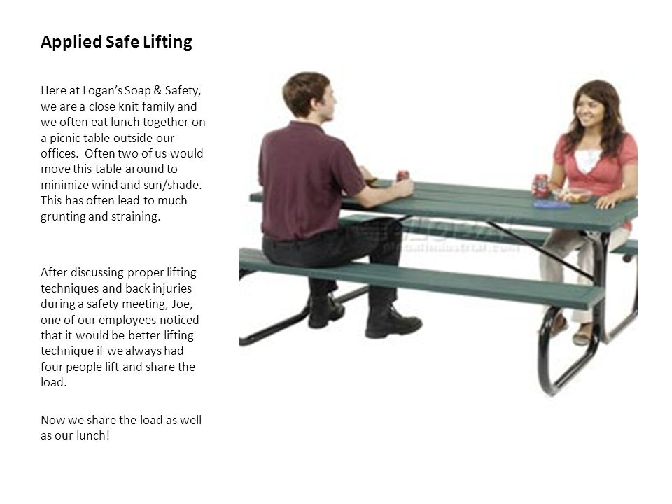 Applied Safe Lifting Here at Logan's Soap & Safety, we are a close knit family and we often eat lunch together on a picnic table outside our offices.
