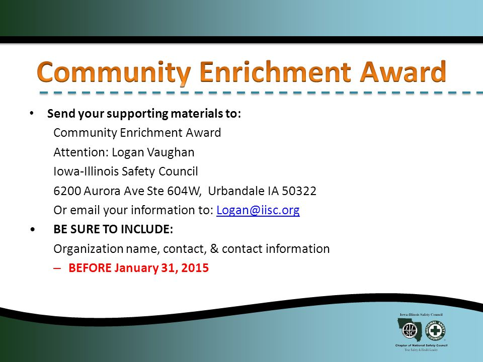 Send your supporting materials to: Community Enrichment Award Attention: Logan Vaughan Iowa-Illinois Safety Council 6200 Aurora Ave Ste 604W, Urbandale IA 50322 Or email your information to: Logan@iisc.orgLogan@iisc.org BE SURE TO INCLUDE: Organization name, contact, & contact information – BEFORE January 31, 2015