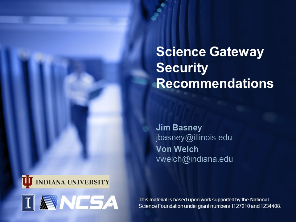 Science Gateway Security Recommendations Jim Basney jbasney@illinois.edu Von Welch vwelch@indiana.edu This material is based upon work supported by the National Science Foundation under grant numbers 1127210 and 1234408.