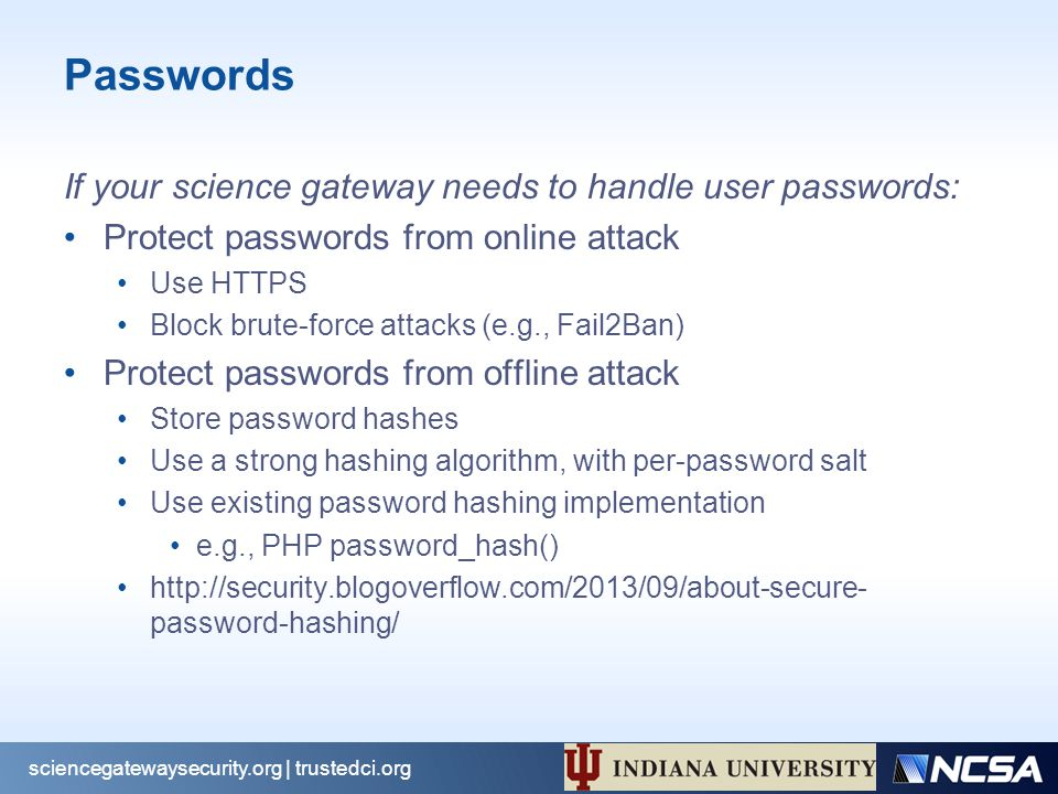 Passwords If your science gateway needs to handle user passwords: Protect passwords from online attack Use HTTPS Block brute-force attacks (e.g., Fail2Ban) Protect passwords from offline attack Store password hashes Use a strong hashing algorithm, with per-password salt Use existing password hashing implementation e.g., PHP password_hash() http://security.blogoverflow.com/2013/09/about-secure- password-hashing/ sciencegatewaysecurity.org | trustedci.org