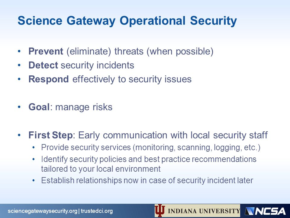 Science Gateway Operational Security Prevent (eliminate) threats (when possible) Detect security incidents Respond effectively to security issues Goal