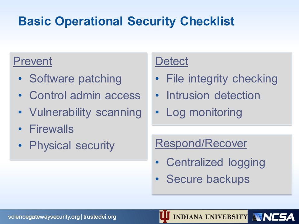 Respond/Recover Detect Prevent Basic Operational Security Checklist Software patching Control admin access Vulnerability scanning Firewalls Physical security File integrity checking Intrusion detection Log monitoring Centralized logging Secure backups sciencegatewaysecurity.org | trustedci.org