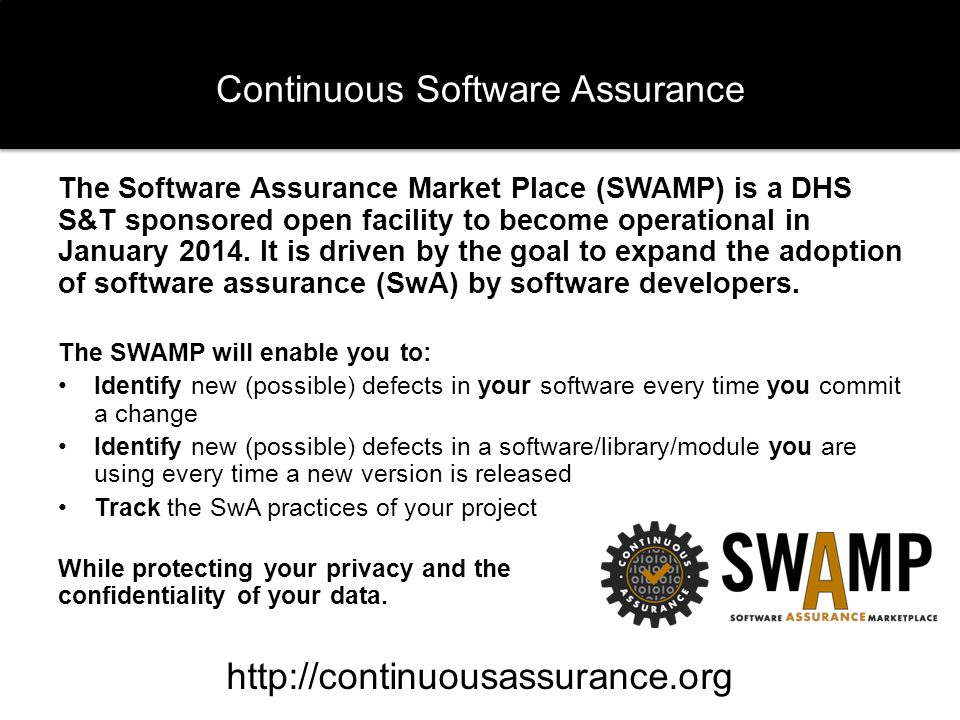 Continuous Software Assurance The Software Assurance Market Place (SWAMP) is a DHS S&T sponsored open facility to become operational in January 2014.