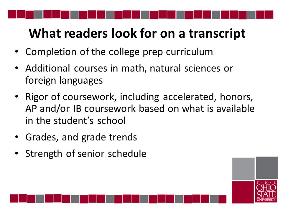 What readers look for on a transcript Completion of the college prep curriculum Additional courses in math, natural sciences or foreign languages Rigor of coursework, including accelerated, honors, AP and/or IB coursework based on what is available in the student's school Grades, and grade trends Strength of senior schedule