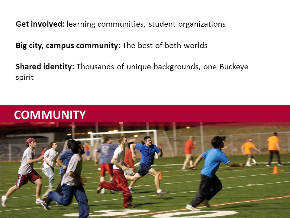 COMMUNITY Get involved: learning communities, student organizations Big city, campus community: The best of both worlds Shared identity: Thousands of unique backgrounds, one Buckeye spirit